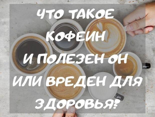 Что такое кофеин и полезен он или вреден для здоровья?